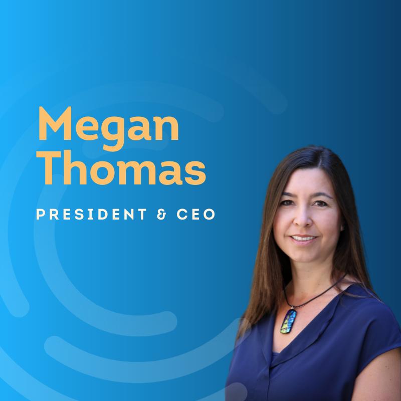 Megan Thomas President & CEO